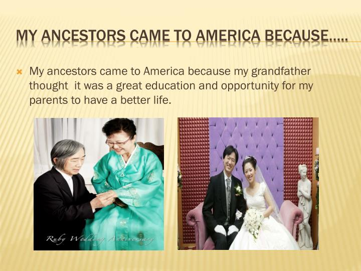 My ancestors came to America because my grandfather thought  it was a great education and opportunity for my parents to have a better life.