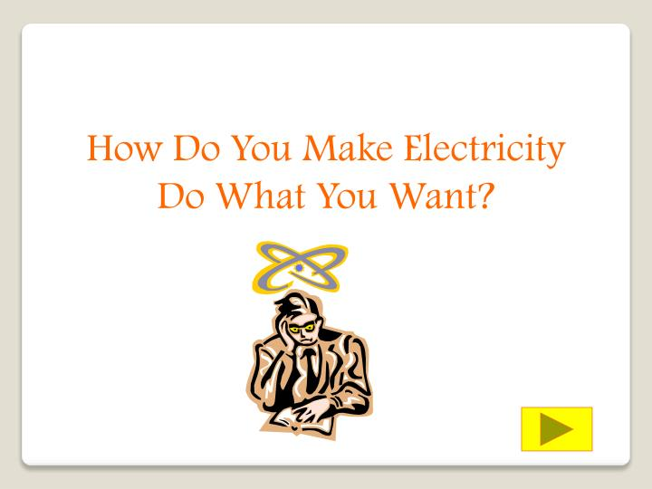 How Do You Make Electricity Do What You Want?