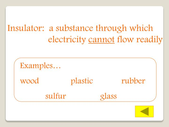 Insulator:  a substance through which    electricity