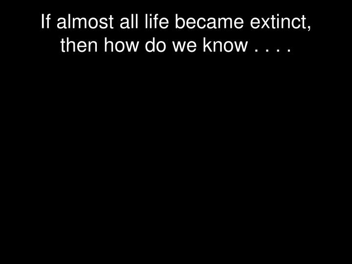 If almost all life became extinct, then how do we know . . . .