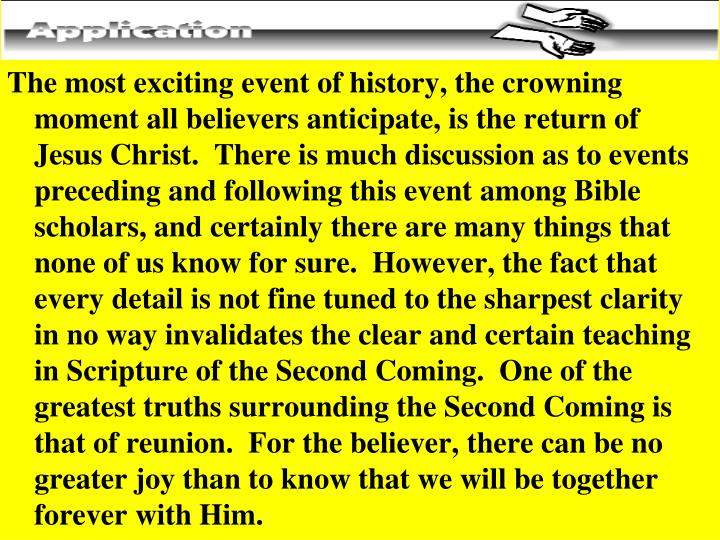 The most exciting event of history, the crowning moment all believers anticipate, is the return of Jesus Christ.  There is much discussion as to events preceding and following this event among Bible scholars, and certainly there are many things that none of us know for sure.  However, the fact that every detail is not fine tuned to the sharpest clarity in no way invalidates the clear and certain teaching in Scripture of the Second Coming.  One of the greatest truths surrounding the Second Coming is that of reunion.  For the believer, there can be no greater joy than to know that we will be together forever with Him.