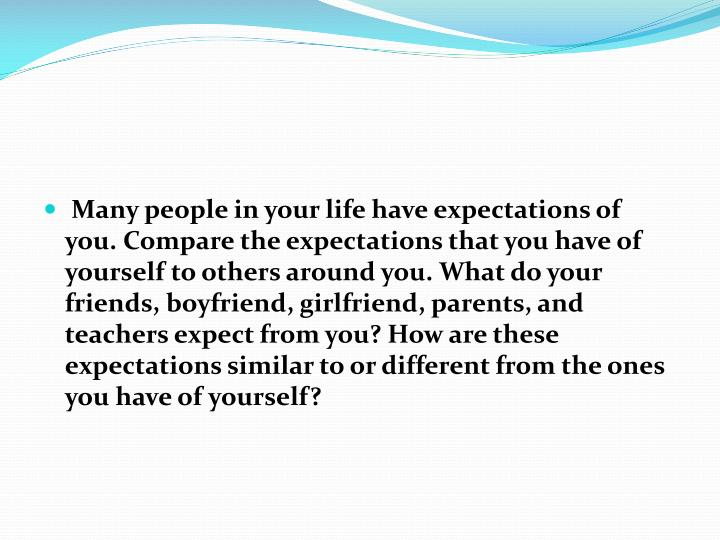 Many people in your life have expectations of you. Compare the expectations that you have of yourself to others around you. What do your friends, boyfriend, girlfriend, parents, and teachers expect from you? How are these expectations similar to or different from the ones you have of yourself?