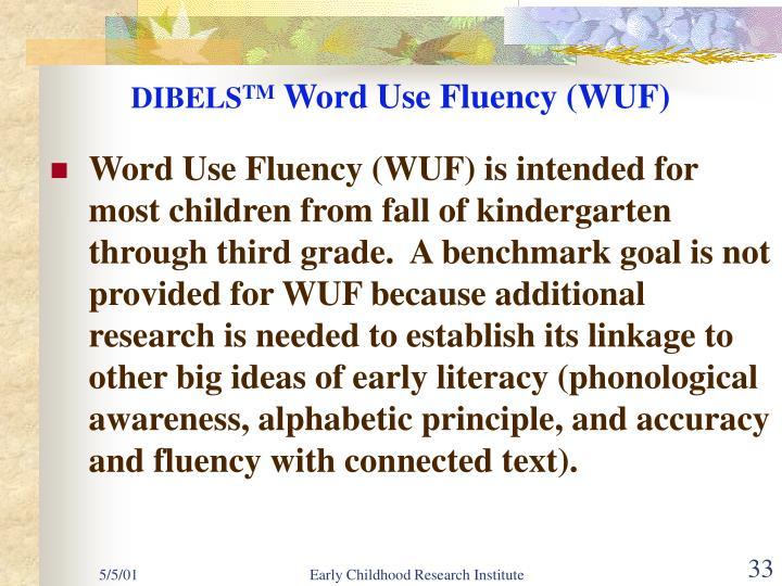 Word Use Fluency (WUF) is intended for most children from fall of kindergarten through third grade.  A benchmark goal is not provided for WUF because additional research is needed to establish its linkage to other big ideas of early literacy (phonological awareness, alphabetic principle, and accuracy and fluency with connected text).