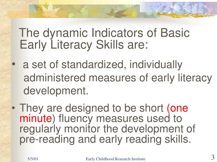 The dynamic Indicators of Basic    Early Literacy Skills are: