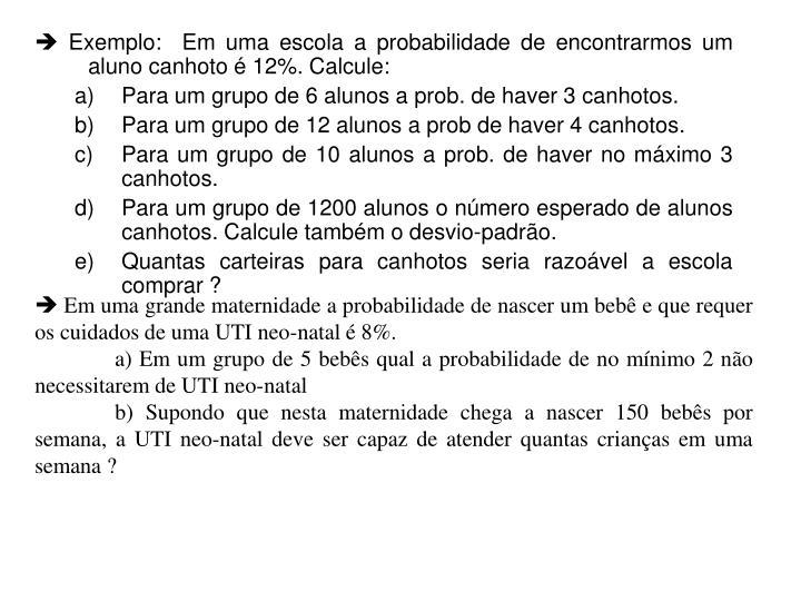  Exemplo:  Em uma escola a probabilidade de encontrarmos um aluno canhoto é 12%. Calcule: