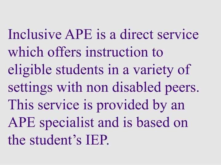 Inclusive APE is a direct service which offers instruction to eligible students in a variety of settings with non disabled peers.  This service is provided by an APE specialist and is based on the student's IEP.