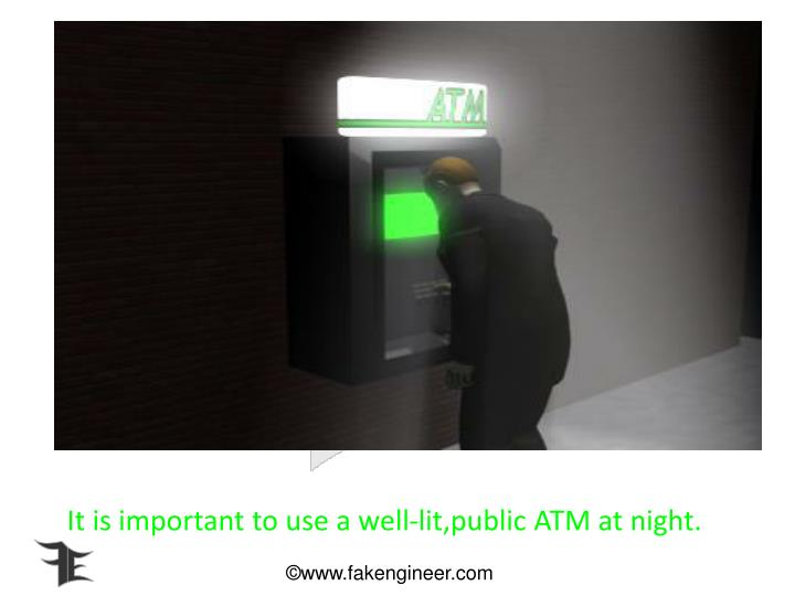 It is important to use a well-lit,public ATM at night.