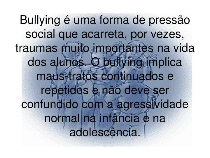 Bullying é uma forma de pressão social que acarreta, por vezes, traumas muito importantes na vida dos alunos. O bullying implica maus-tratos continuados e repetidos e não deve ser confundido com a agressividade normal na infância e na adolescência.