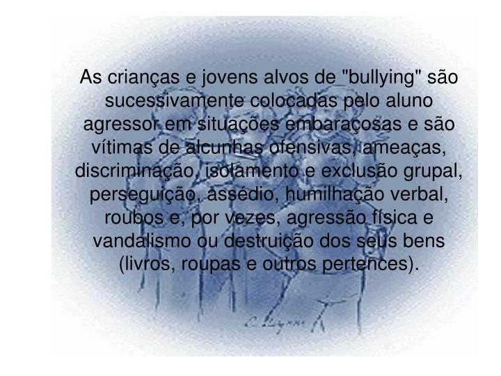 """As crianças e jovens alvos de """"bullying"""" são sucessivamente colocadas pelo aluno agressor em situações embaraçosas e são vítimas de alcunhas ofensivas, ameaças, discriminação, isolamento e exclusão grupal, perseguição, assédio, humilhação verbal, roubos e, por vezes, agressão física e vandalismo ou destruição dos seus bens (livros, roupas e outros pertences)."""