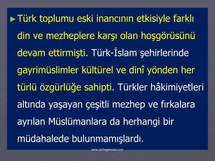 Türk toplumu eski inancının etkisiyle farklı din ve mezheplere karşı olan hoşgörüsünü devam ettirmişti.