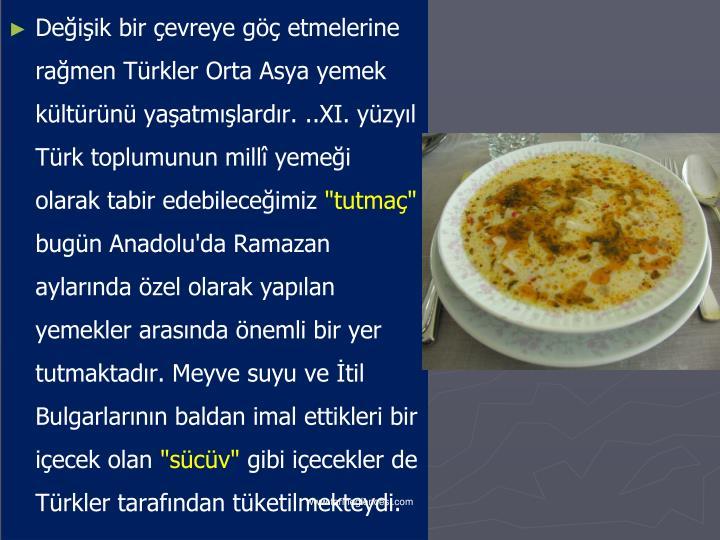 Değişik bir çevreye göç etmelerine rağmen Türkler Orta Asya yemek kültürünü yaşatmışlardır. ..XI. yüzyıl Türk toplumunun millî yemeği olarak tabir edebileceğimiz