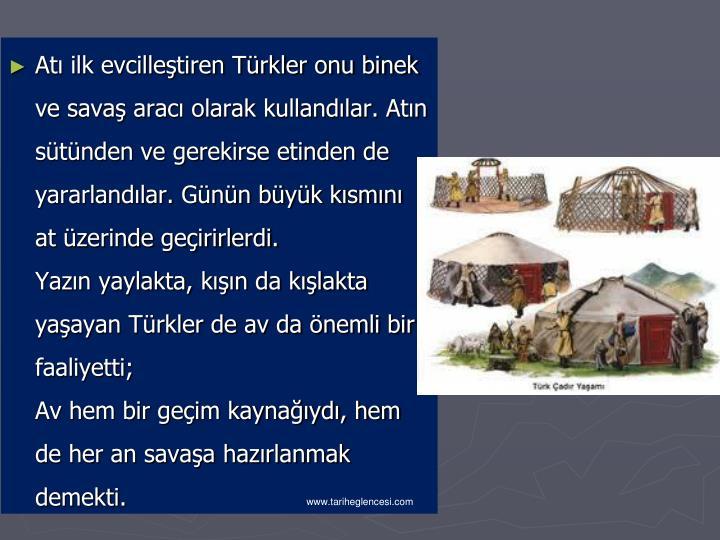 Atı ilk evcilleştiren Türkler onu binek ve savaş aracı olarak kullandılar. Atın sütünden ve gerekirse etinden de yararlandılar. Günün büyük kısmını at üzerinde geçirirlerdi.