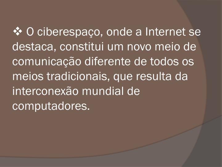O ciberespao, onde a Internet se destaca, constitui um novo meio de comunicao diferente de todos os meios tradicionais, que resulta da interconexo mundial de computadores.