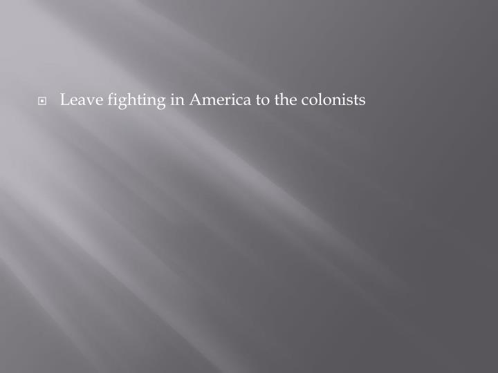 Leave fighting in America to the colonists