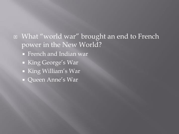 "What ""world war"" brought an end to French power in the New World?"