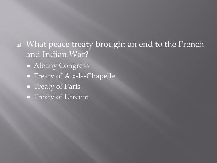What peace treaty brought an end to the French and Indian War?