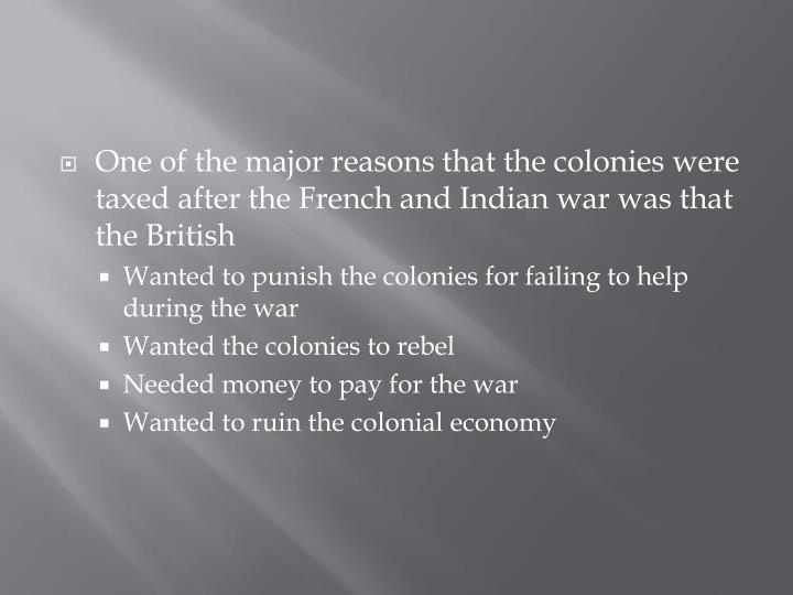 One of the major reasons that the colonies were taxed after the French and Indian war was that the British