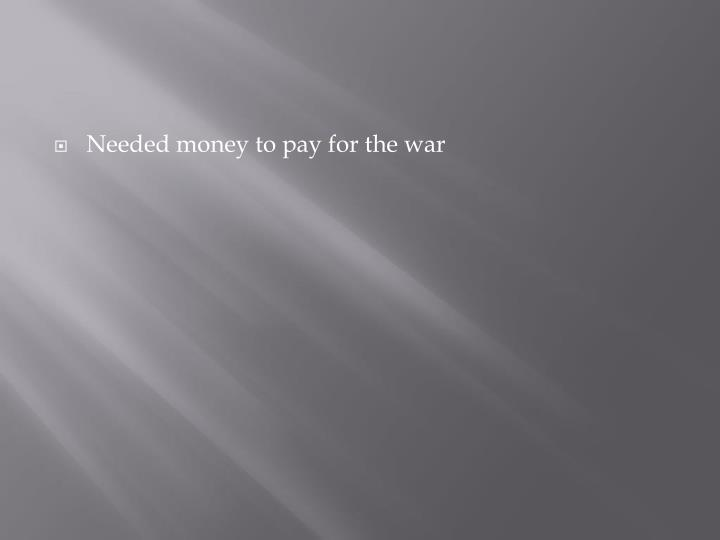 Needed money to pay for the war