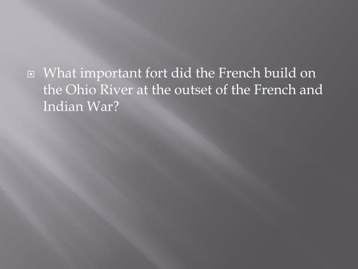 What important fort did the French build on the Ohio River at the outset of the French and Indian War?