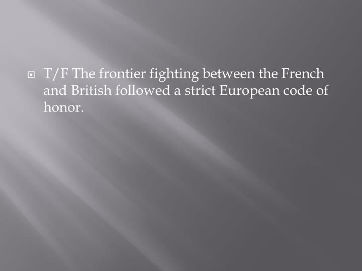 T/F The frontier fighting between the French and British followed a strict European code of honor.