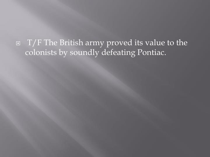 T/F The British army proved its value to the colonists by soundly defeating Pontiac.