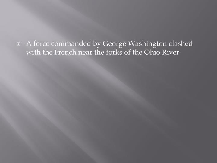 A force commanded by George Washington clashed with the French near the forks of the Ohio River