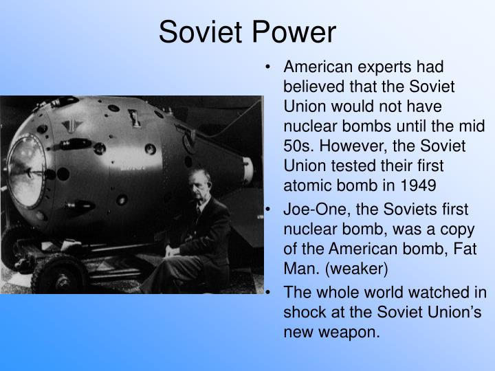 American experts had believed that the Soviet Union would not have nuclear bombs until the mid 50s. However, the Soviet Union tested their first atomic bomb in 1949