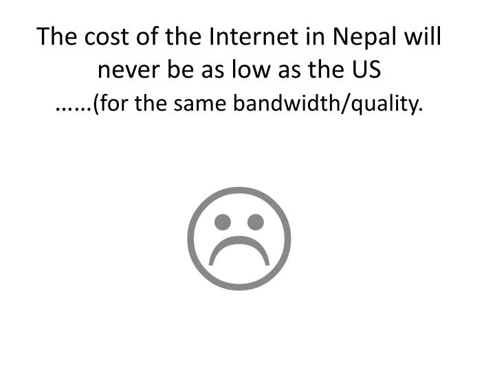 The cost of the Internet in Nepal will never be as low as the US