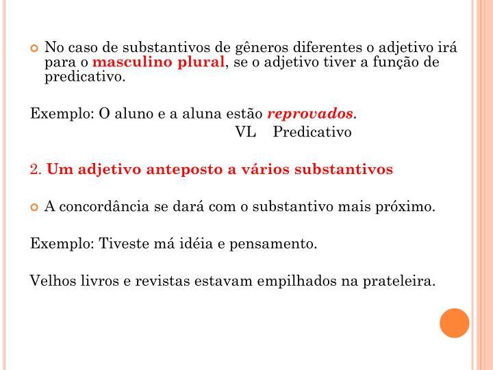 No caso de substantivos de gêneros diferentes o adjetivo irá para o