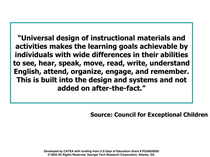 """Universal design of instructional materials and activities makes the learning goals achievable by individuals with wide differences in their abilities to see, hear, speak, move, read, write, understand English, attend, organize, engage, and remember. This is built into the design and systems and not added on after-the-fact."""