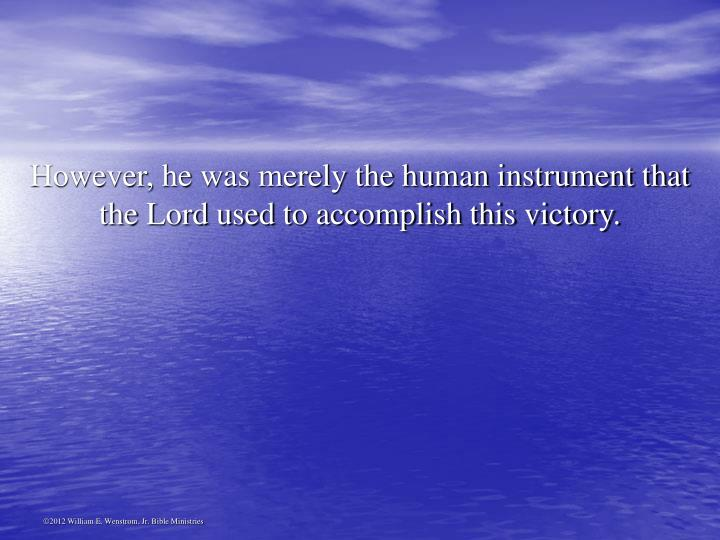 However, he was merely the human instrument that the Lord used to accomplish this victory.