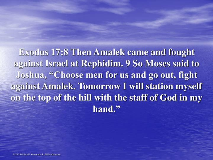 "Exodus 17:8 Then Amalek came and fought against Israel at Rephidim. 9 So Moses said to Joshua, ""Choose men for us and go out, fight against Amalek. Tomorrow I will station myself on the top of the hill with the staff of God in my hand."""