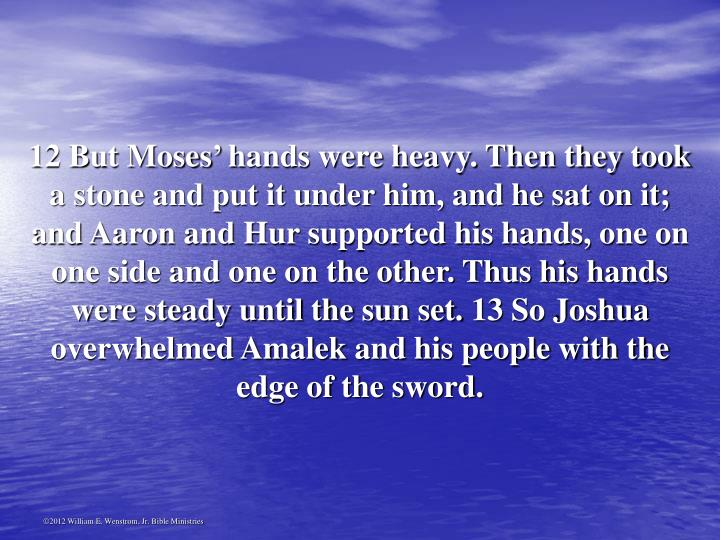 12 But Moses' hands were heavy. Then they took a stone and put it under him, and he sat on it; and Aaron and Hur supported his hands, one on one side and one on the other. Thus his hands were steady until the sun set. 13 So Joshua overwhelmed Amalek and his people with the edge of the sword.