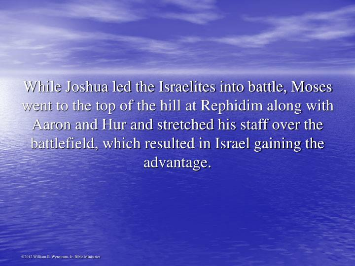 While Joshua led the Israelites into battle, Moses went to the top of the hill at Rephidim along with Aaron and Hur and stretched his staff over the battlefield, which resulted in Israel gaining the advantage.