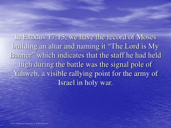 "In Exodus 17:15, we have the record of Moses building an altar and naming it ""The Lord is My Banner"" which indicates that the staff he had held high during the battle was the signal pole of Yahweh, a visible rallying point for the army of Israel in holy war."
