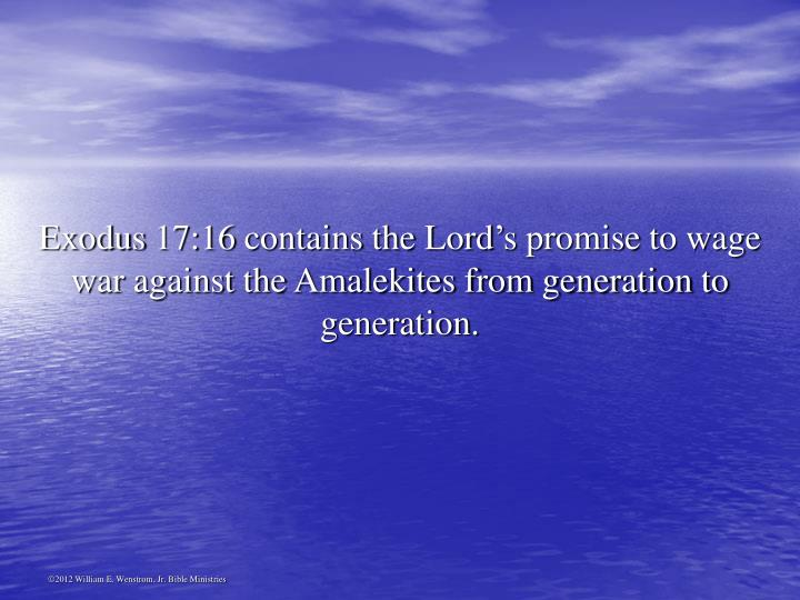 Exodus 17:16 contains the Lord's promise to wage war against the Amalekites from generation to generation.