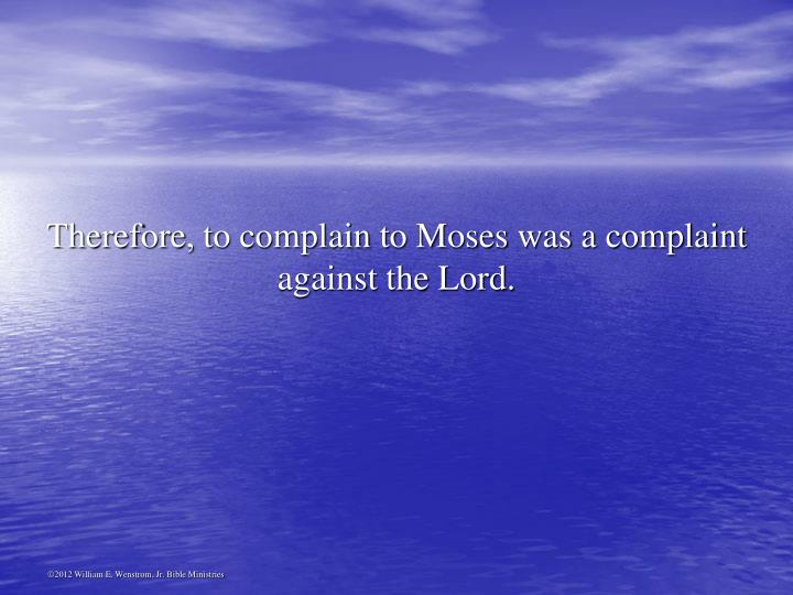 Therefore, to complain to Moses was a complaint against the Lord.