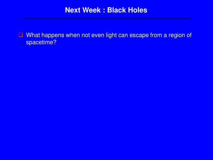 Next Week : Black Holes