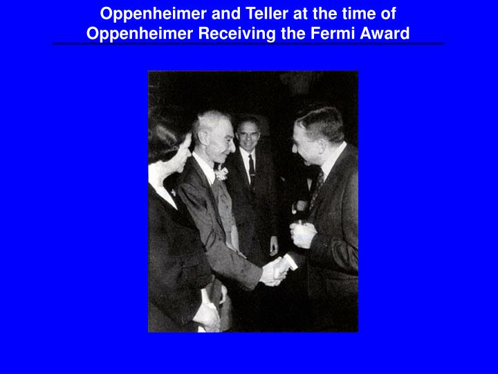 Oppenheimer and Teller at the time of Oppenheimer Receiving the Fermi Award