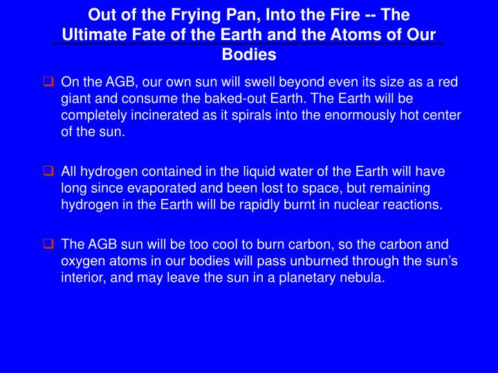 Out of the Frying Pan, Into the Fire -- The Ultimate Fate of the Earth and the Atoms of Our Bodies