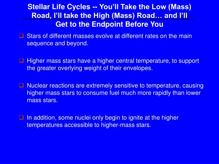 Stellar Life Cycles -- Youll Take the Low (Mass) Road, Ill take the High (Mass) Road and Ill Get to the Endpoint Before You