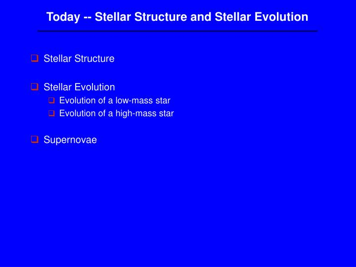 Today -- Stellar Structure and Stellar Evolution