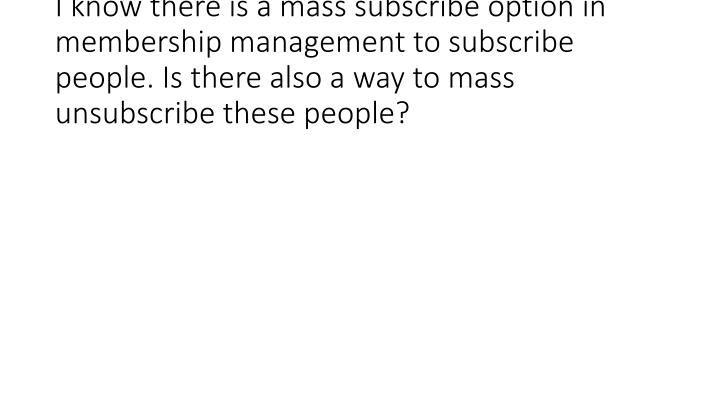 I know there is a mass subscribe option in membership management to subscribe people. Is there also a way to mass unsubscribe th