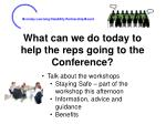 what can we do today to help the reps going to the conference