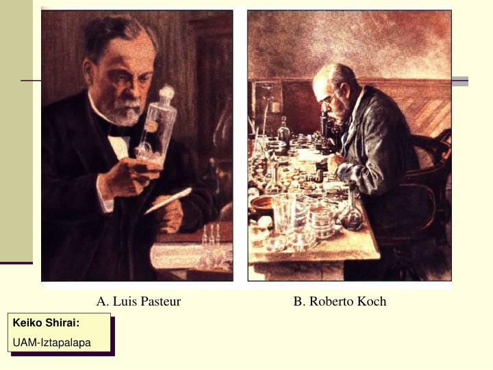 A. Luis Pasteur B. Roberto Koch