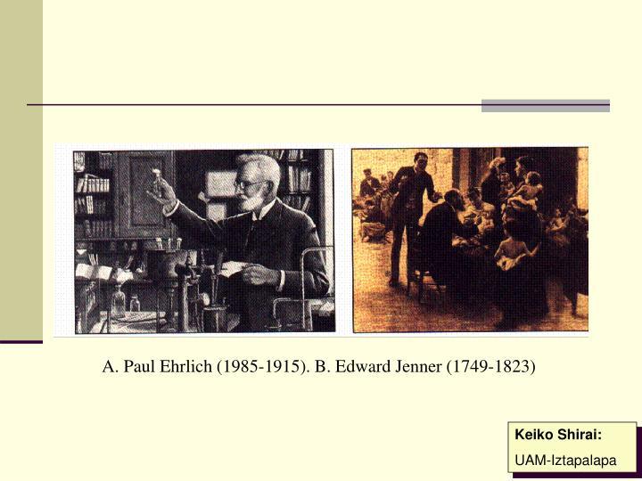 A. Paul Ehrlich (1985-1915). B. Edward Jenner (1749-1823)