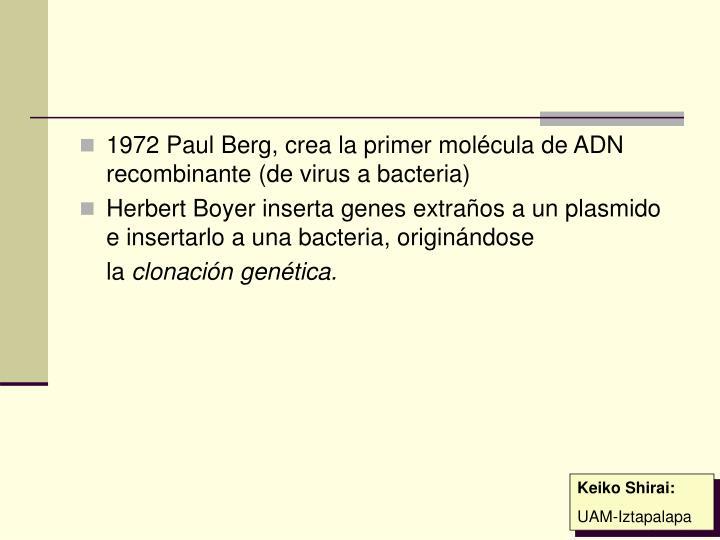 1972 Paul Berg, crea la primer molécula de ADN recombinante (de virus a bacteria)