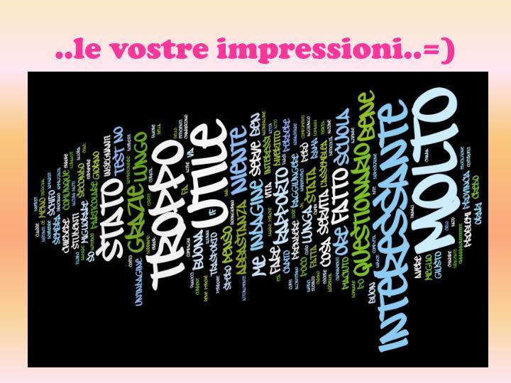 ..le vostre impressioni..=)