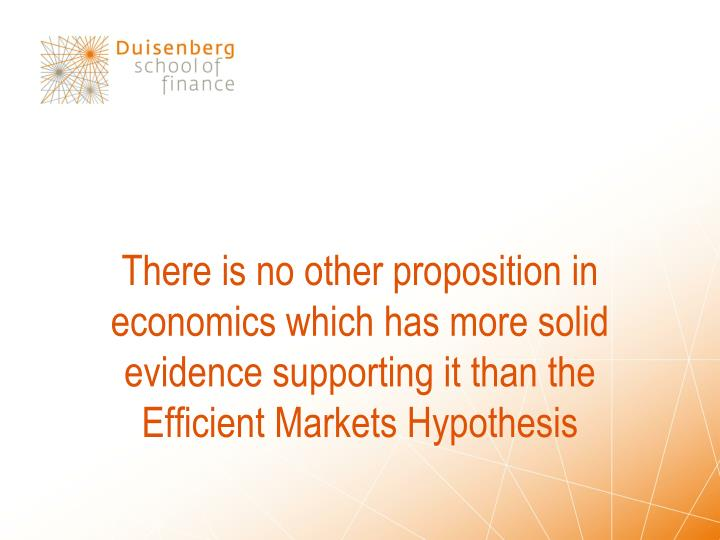 There is no other proposition in economics which has more solid evidence supporting it than the Efficient Markets Hypothesis