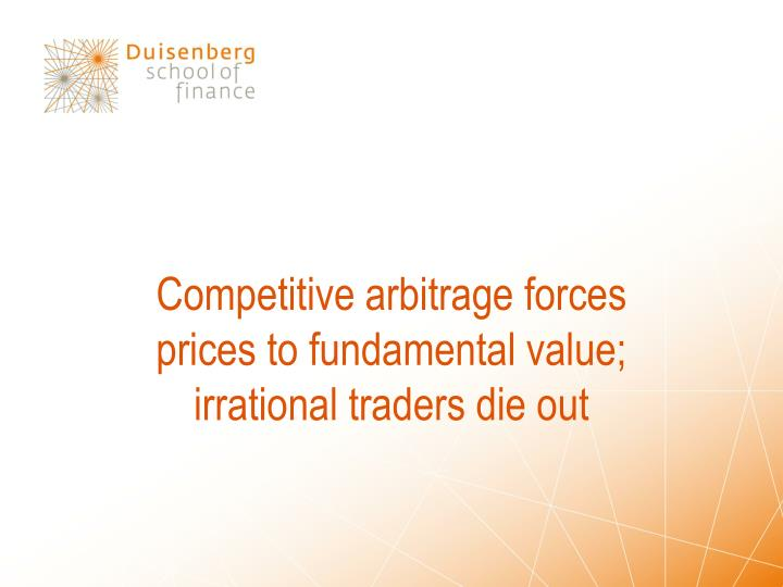 Competitive arbitrage forces prices to fundamental value; irrational traders die out